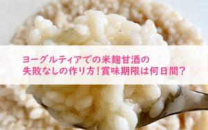 ヨーグルティアでの米麹甘酒の失敗なしの作り方!賞味期限は何日間?